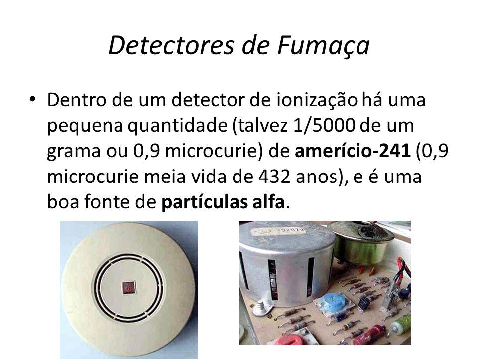 Detectores de Fumaça Dentro de um detector de ionização há uma pequena quantidade (talvez 1/5000 de um grama ou 0,9 microcurie) de amerício-241 (0,9 m