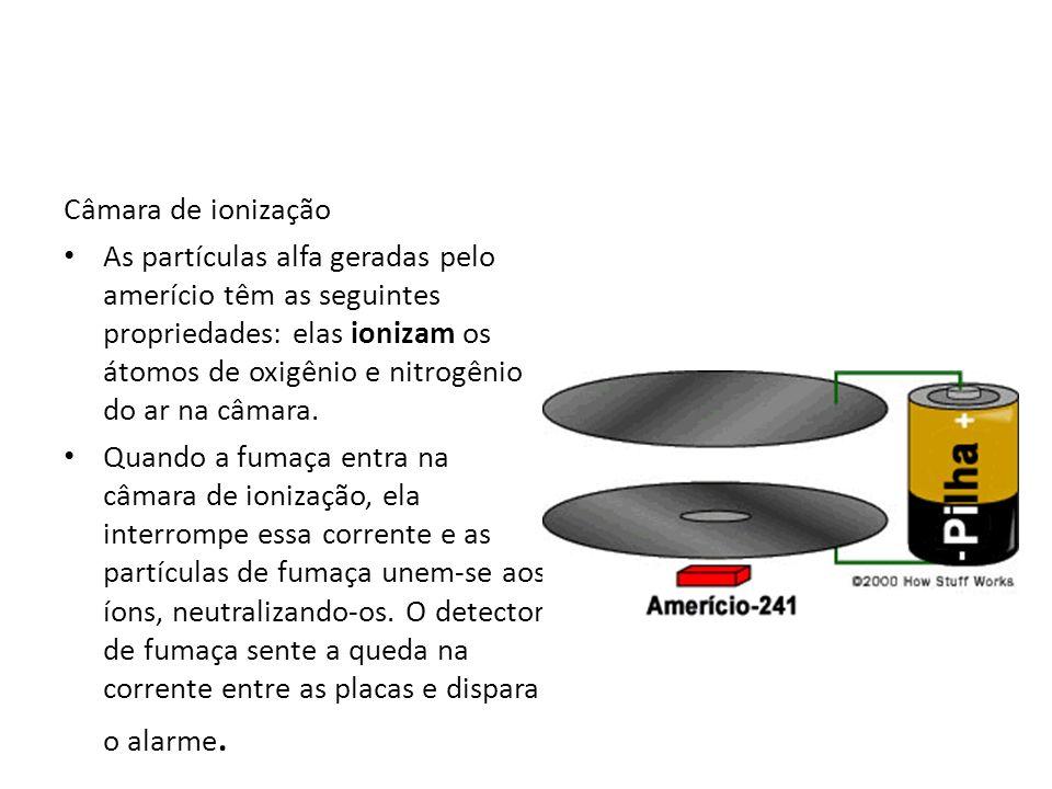Câmara de ionização As partículas alfa geradas pelo amerício têm as seguintes propriedades: elas ionizam os átomos de oxigênio e nitrogênio do ar na c