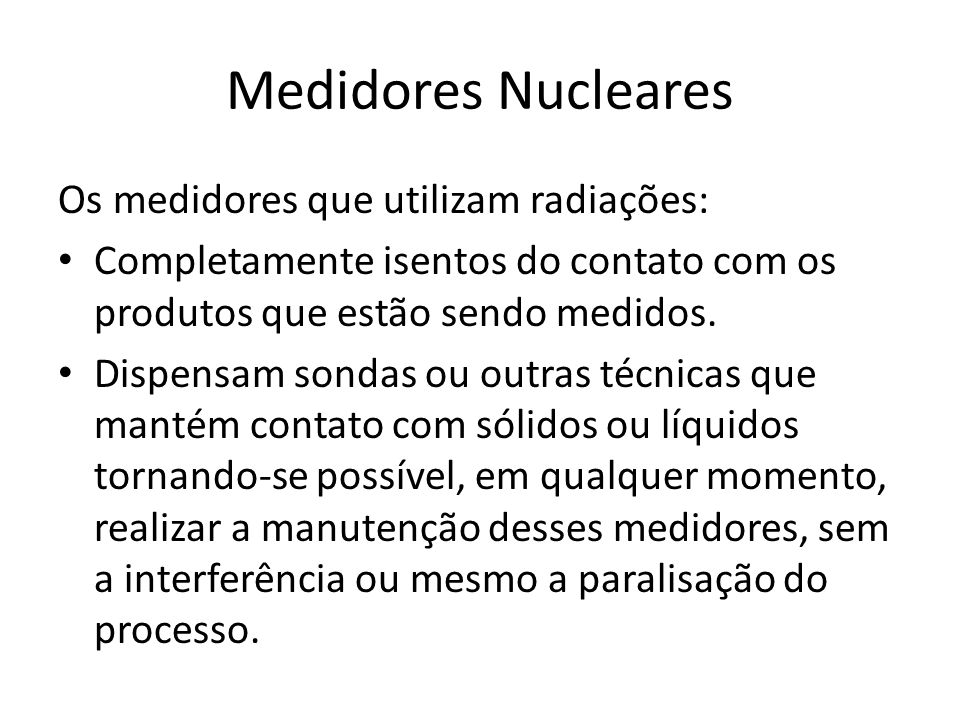 Medidores Nucleares Os medidores que utilizam radiações: Completamente isentos do contato com os produtos que estão sendo medidos. Dispensam sondas ou
