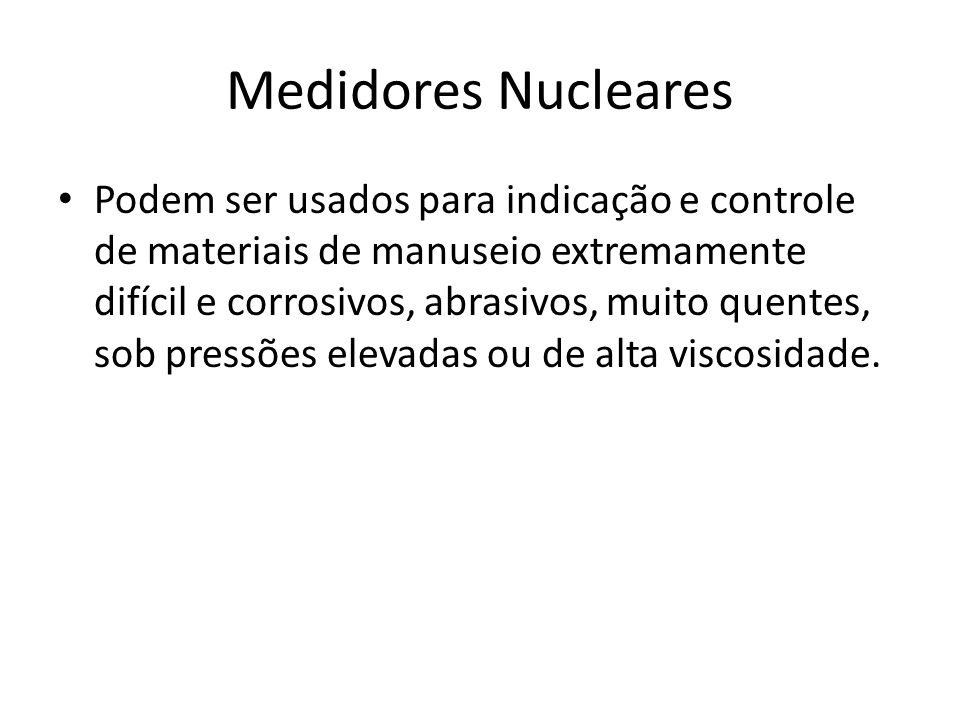 Medidores Nucleares Podem ser usados para indicação e controle de materiais de manuseio extremamente difícil e corrosivos, abrasivos, muito quentes, s