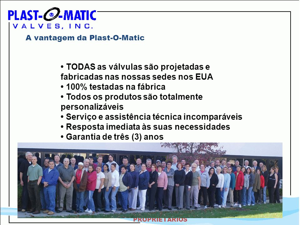 ALTAMENTE CONFIDENCIAL – DADOS PROPRIETÁRIOS A vantagem da Plast-O-Matic TODAS as válvulas são projetadas e fabricadas nas nossas sedes nos EUA 100% t
