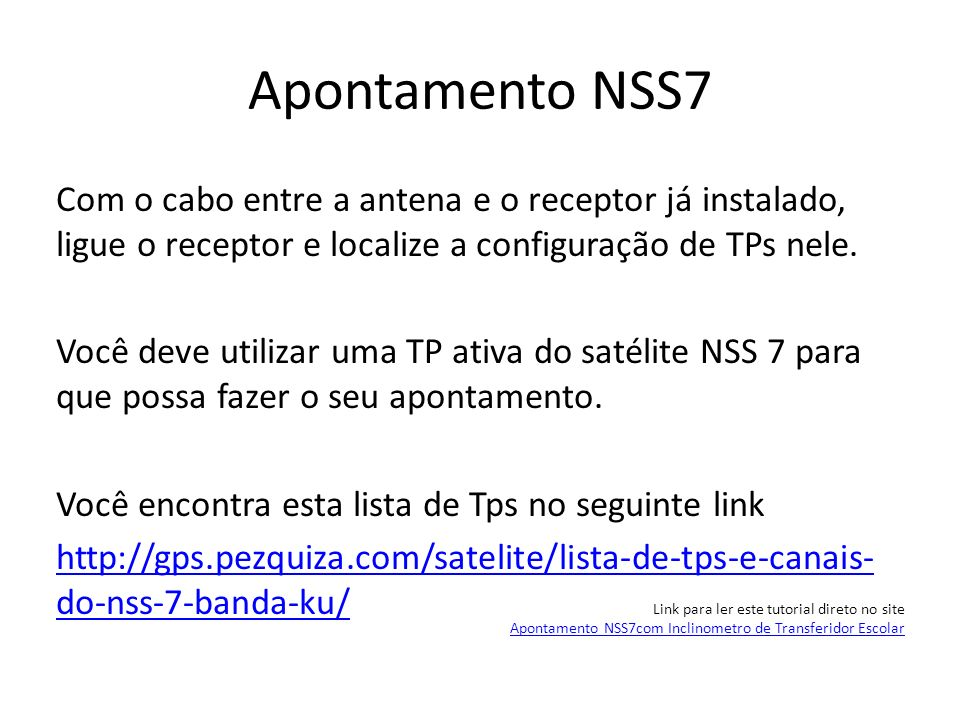 Apontamento NSS7 Com o cabo entre a antena e o receptor já instalado, ligue o receptor e localize a configuração de TPs nele. Você deve utilizar uma T