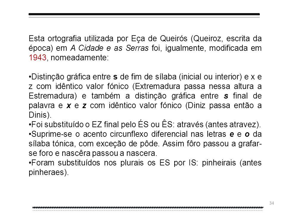 33 Esta ortografia utilizada por Eça de Queirós (Queiroz, escrita da época) em A Cidade e as Serras foi modificada uma década depois, pela Reforma Ort
