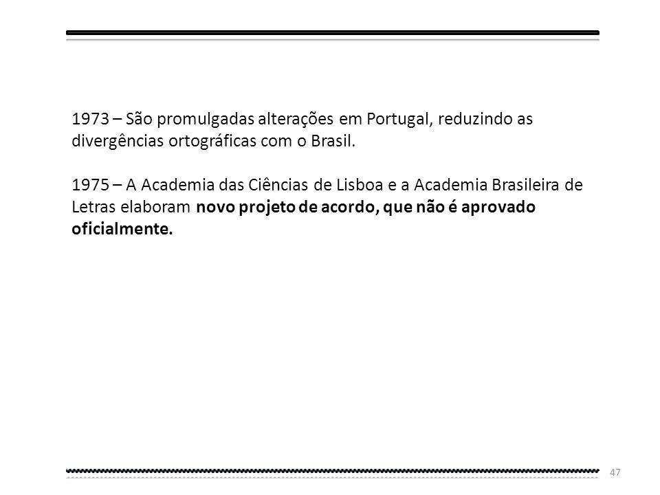 46 Quarta Etapa Modificações de 1971, 1973, 1975 1971 – São promulgadas alterações no Brasil, reduzindo as divergências ortográficas com Portugal. 197