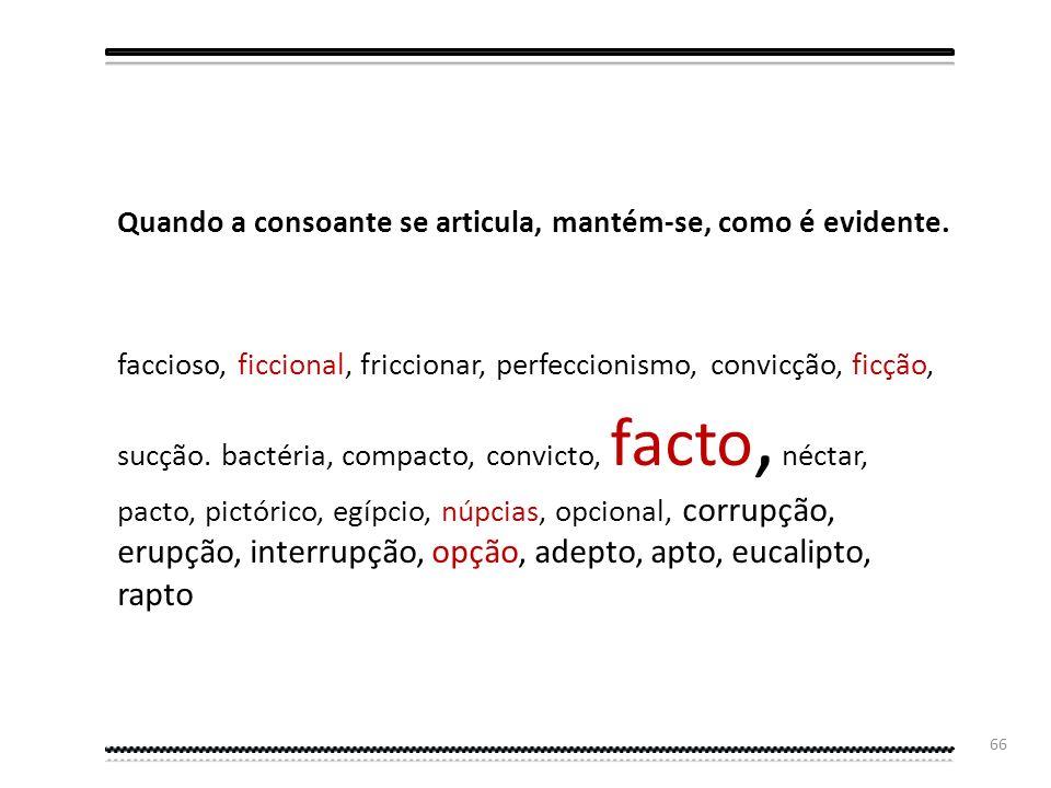 65 Desaparecem, assim, da língua escrita o c e o p nas palavras onde ele não é pronunciado, como em: ação, adoção, ativar, ator, atual, adjetivo, afet