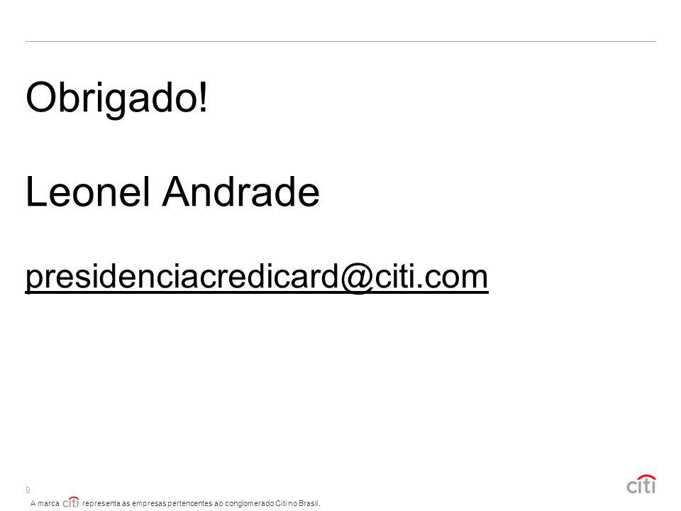 A marca representa as empresas pertencentes ao conglomerado Citi no Brasil. 9 Obrigado! Leonel Andrade presidenciacredicard@citi.com