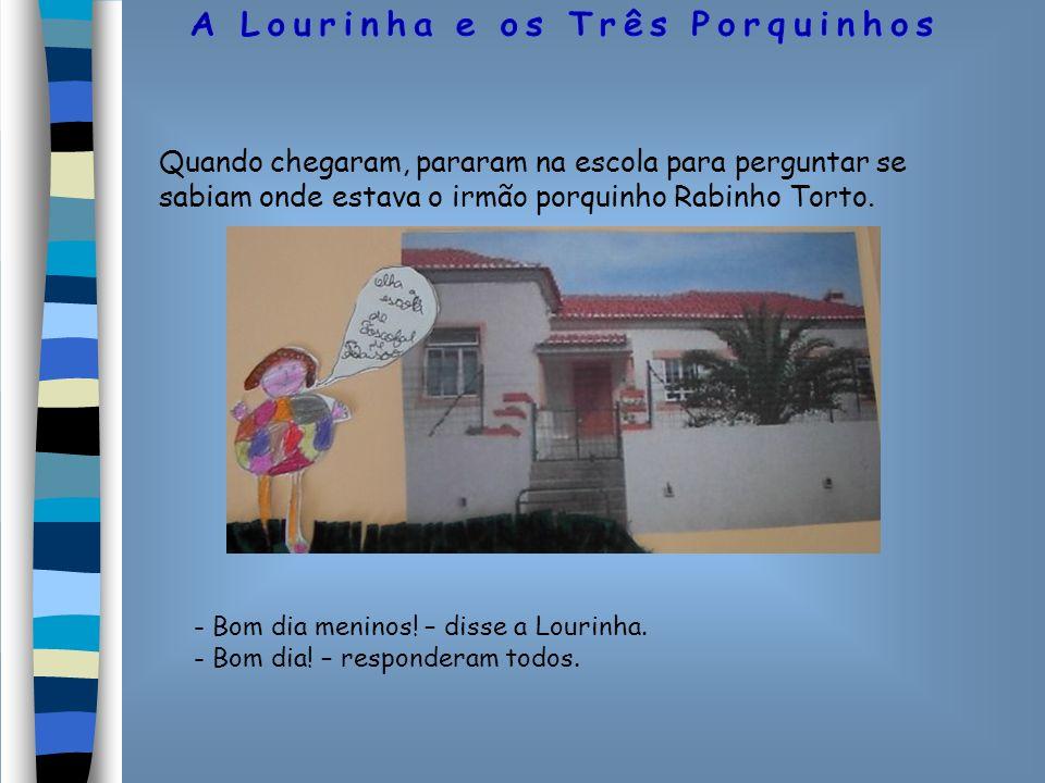 Quando chegaram, pararam na escola para perguntar se sabiam onde estava o irmão porquinho Rabinho Torto. - Bom dia meninos! – disse a Lourinha. - Bom