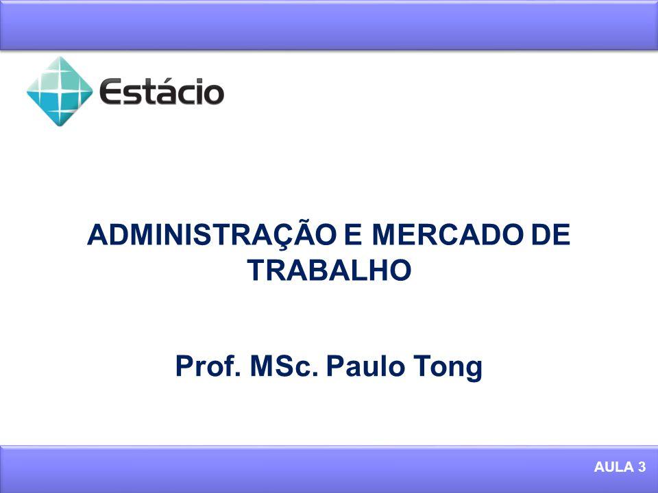 ADMINISTRAÇÃO E MERCADO DE TRABALHO 1 AULA 3 Prof. MSc. Paulo Tong