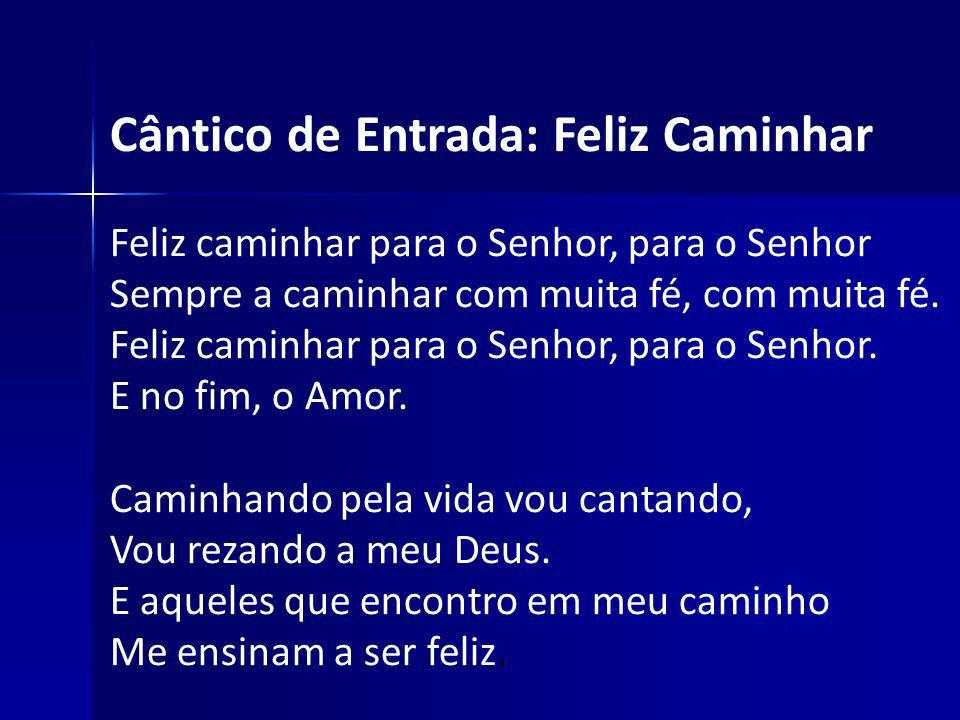 Cântico de Entrada: Feliz Caminhar Feliz caminhar para o Senhor, para o Senhor Sempre a caminhar com muita fé, com muita fé. Feliz caminhar para o Sen
