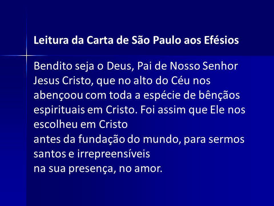 Leitura da Carta de São Paulo aos Efésios Bendito seja o Deus, Pai de Nosso Senhor Jesus Cristo, que no alto do Céu nos abençoou com toda a espécie de