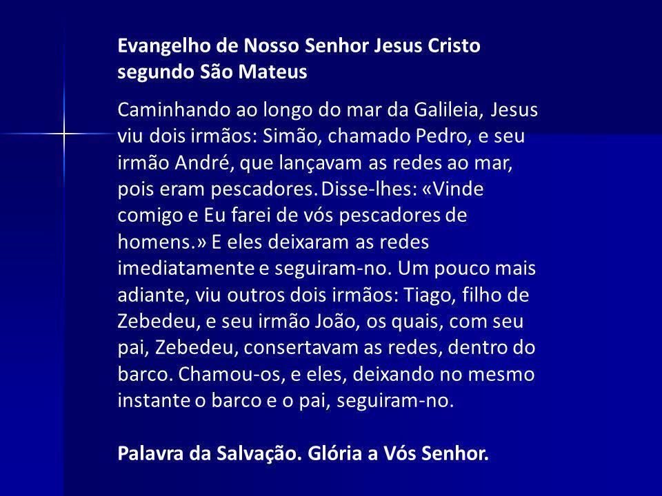 Evangelho de Nosso Senhor Jesus Cristo segundo São Mateus Caminhando ao longo do mar da Galileia, Jesus viu dois irmãos: Simão, chamado Pedro, e seu i