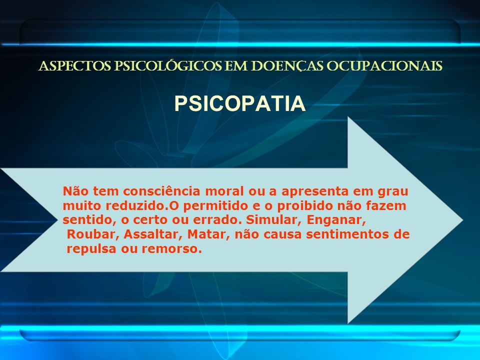 ASPECTOS PSICOLÓGICOS EM DOENÇAS OCUPACIONAIS PSICOPATIA Não tem consciência moral ou a apresenta em grau muito reduzido.O permitido e o proibido não