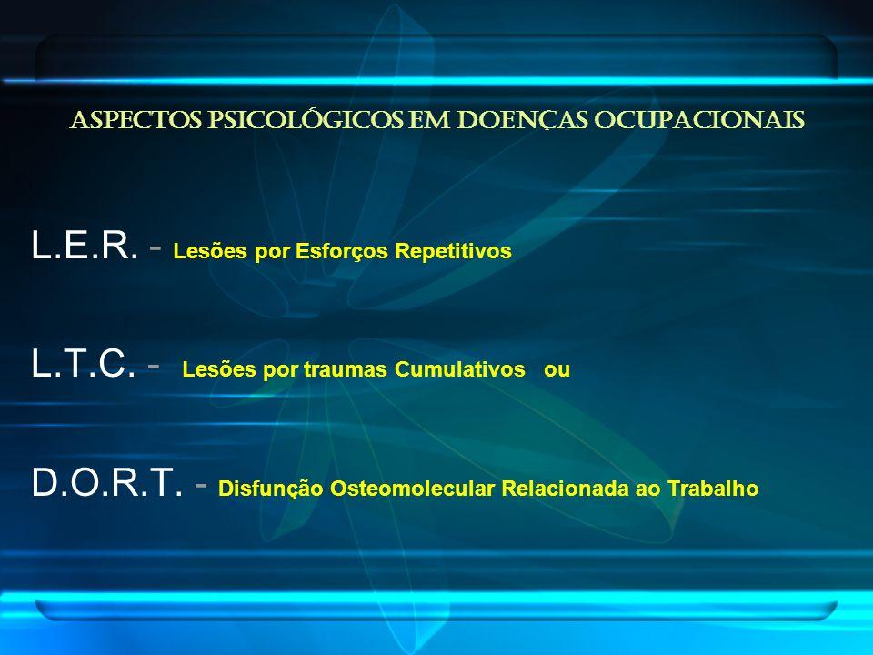 L.E.R. - Lesões por Esforços Repetitivos L.T.C. - Lesões por traumas Cumulativos ou D.O.R.T. - Disfunção Osteomolecular Relacionada ao Trabalho