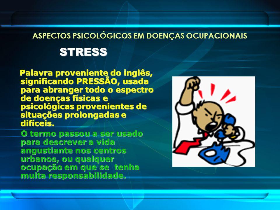 ASPECTOS PSICOLÓGICOS EM DOENÇAS OCUPACIONAIS STRESS Palavra proveniente do inglês, significando PRESSÃO, usada para abranger todo o espectro de doenç