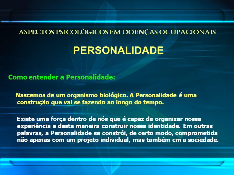 ASPECTOS PSICOLÓGICOS EM DOENÇAS OCUPACIONAIS PERSONALIDADE Como entender a Personalidade: Nascemos de um organismo biológico. A Personalidade é uma c
