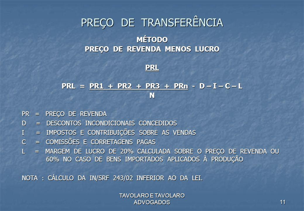 TAVOLARO E TAVOLARO ADVOGADOS11 PREÇO DE TRANSFERÊNCIA MÉTODO PREÇO DE REVENDA MENOS LUCRO PRL PRL = PR1 + PR2 + PR3 + PRn - D – I – C – L N PR = PREÇ