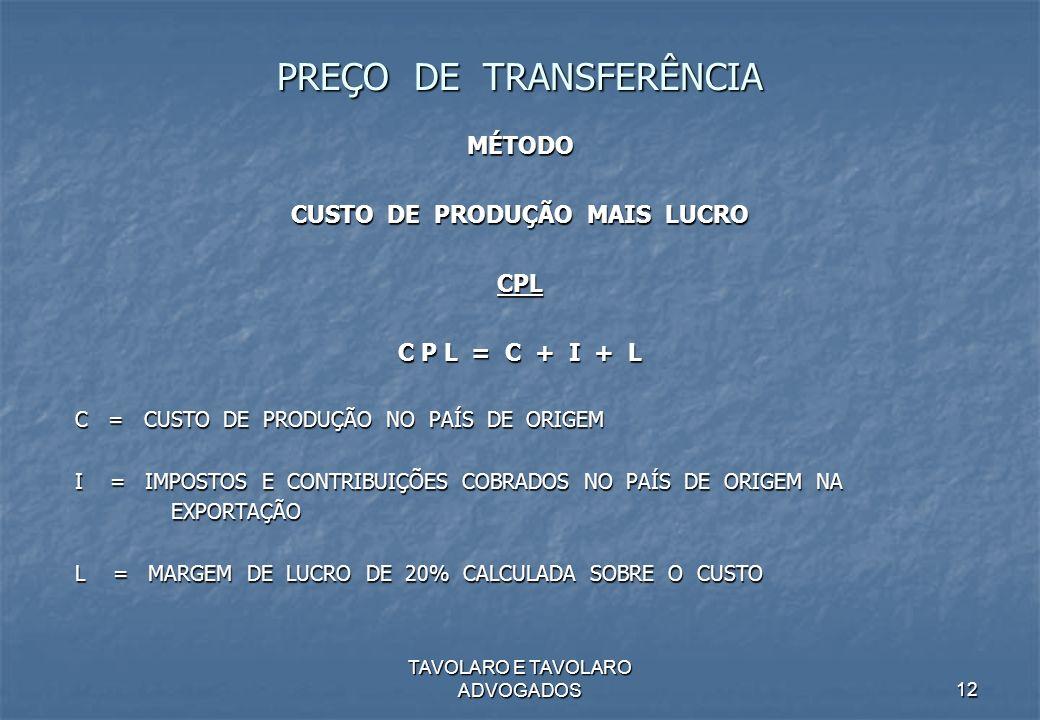 TAVOLARO E TAVOLARO ADVOGADOS12 PREÇO DE TRANSFERÊNCIA MÉTODO CUSTO DE PRODUÇÃO MAIS LUCRO CPL C P L = C + I + L C = CUSTO DE PRODUÇÃO NO PAÍS DE ORIG