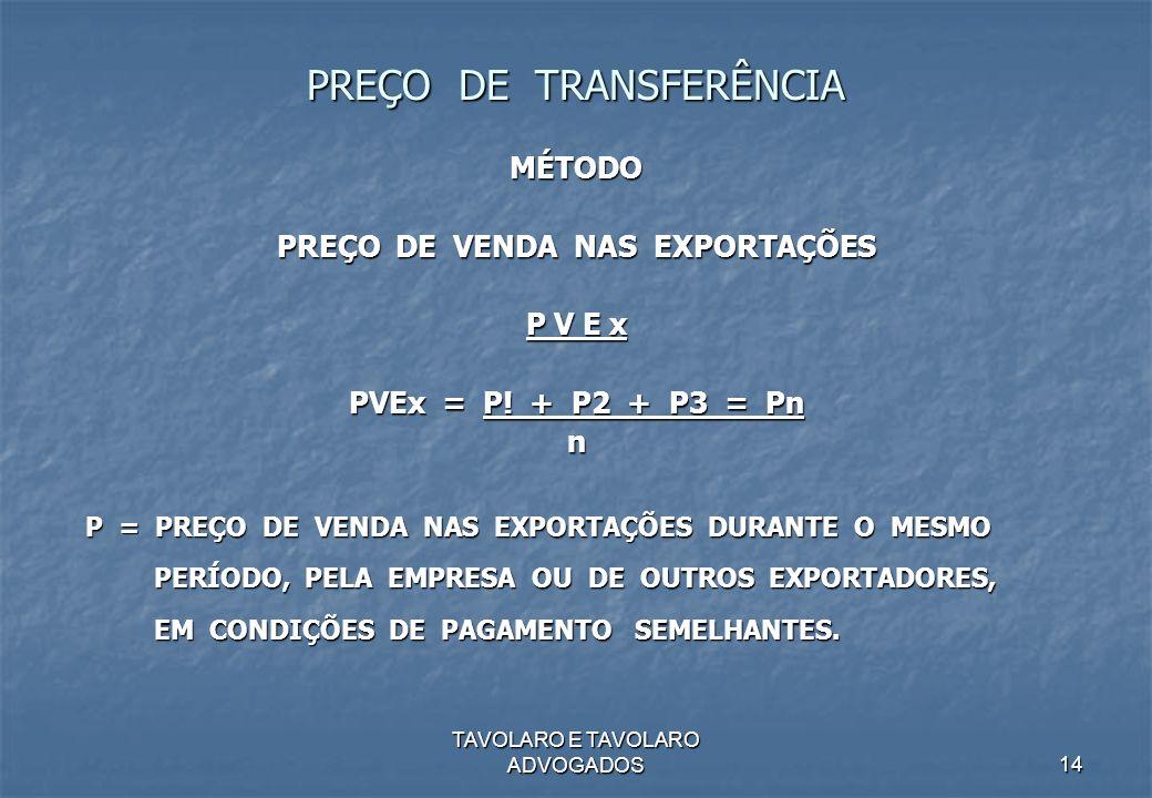 TAVOLARO E TAVOLARO ADVOGADOS14 PREÇO DE TRANSFERÊNCIA MÉTODO PREÇO DE VENDA NAS EXPORTAÇÕES P V E x PVEx = P! + P2 + P3 = Pn n P = PREÇO DE VENDA NAS