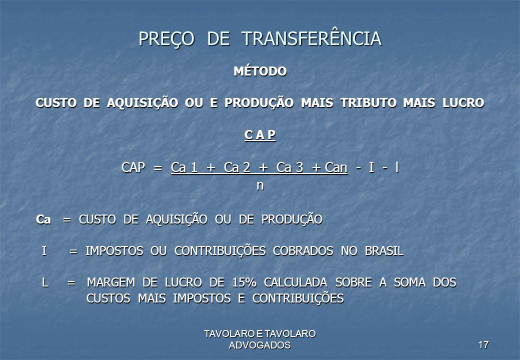 TAVOLARO E TAVOLARO ADVOGADOS17 PREÇO DE TRANSFERÊNCIA MÉTODO CUSTO DE AQUISIÇÃO OU E PRODUÇÃO MAIS TRIBUTO MAIS LUCRO C A P CAP = Ca 1 + Ca 2 + Ca 3