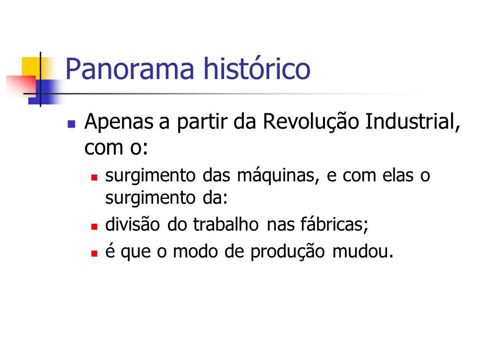 Panorama histórico Apenas a partir da Revolução Industrial, com o: surgimento das máquinas, e com elas o surgimento da: divisão do trabalho nas fábric