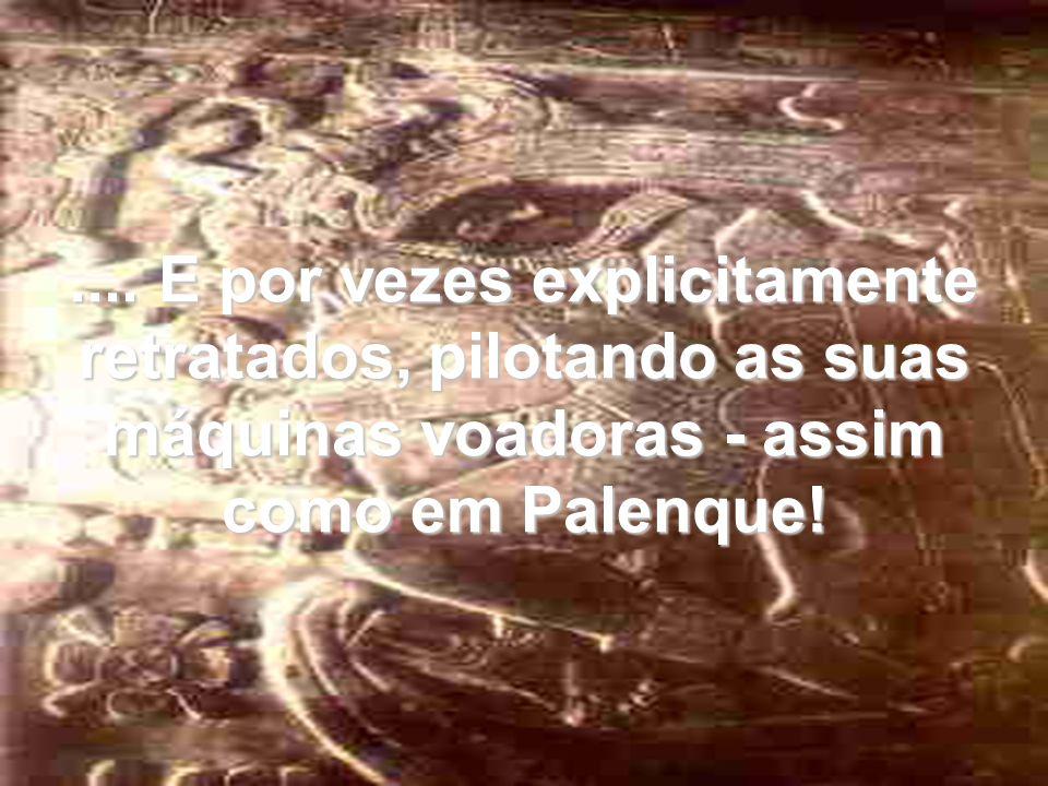 .... E por vezes explicitamente retratados, pilotando as suas máquinas voadoras - assim como em Palenque!