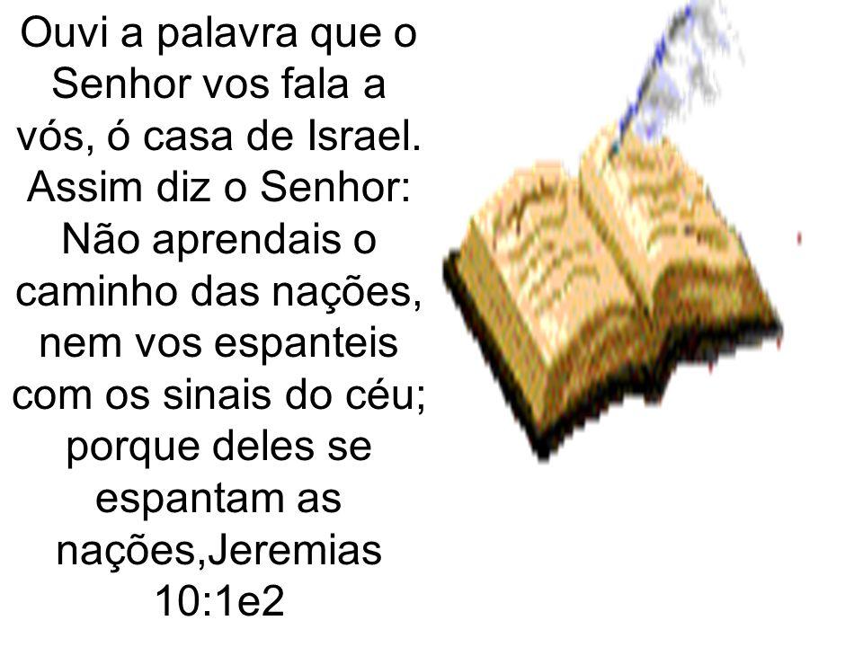 Ouvi a palavra que o Senhor vos fala a vós, ó casa de Israel. Assim diz o Senhor: Não aprendais o caminho das nações, nem vos espanteis com os sinais