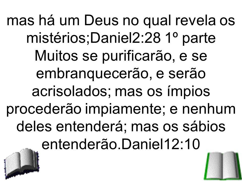 mas há um Deus no qual revela os mistérios;Daniel2:28 1º parte Muitos se purificarão, e se embranquecerão, e serão acrisolados; mas os ímpios proceder