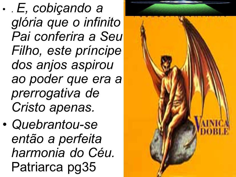 . E, cobiçando a glória que o infinito Pai conferira a Seu Filho, este príncipe dos anjos aspirou ao poder que era a prerrogativa de Cristo apenas. Qu