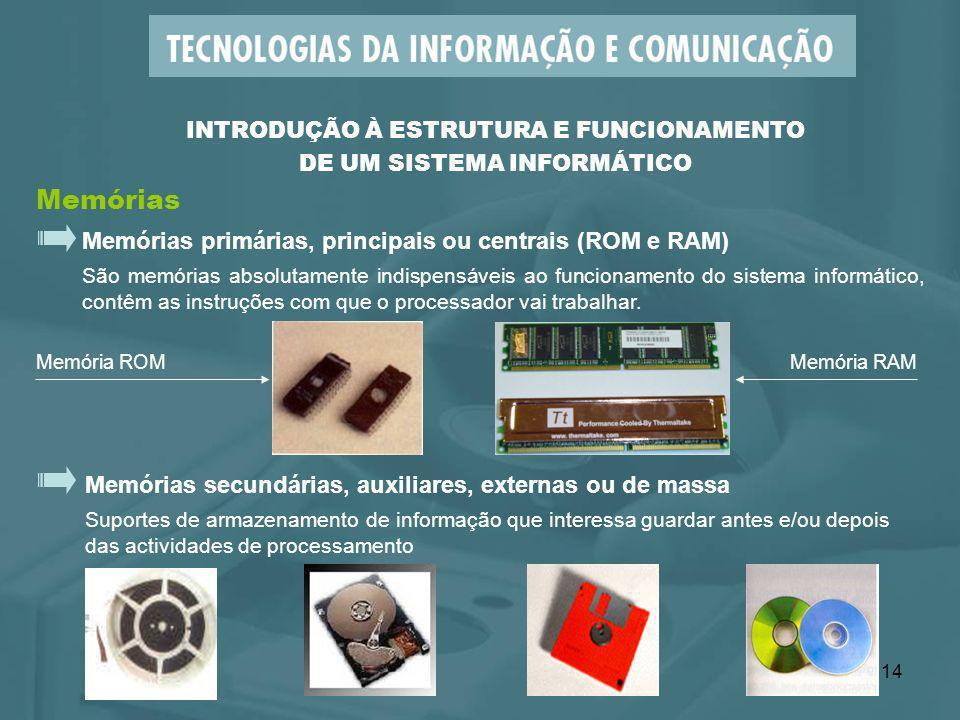 14 Memórias primárias, principais ou centrais (ROM e RAM) São memórias absolutamente indispensáveis ao funcionamento do sistema informático, contêm as