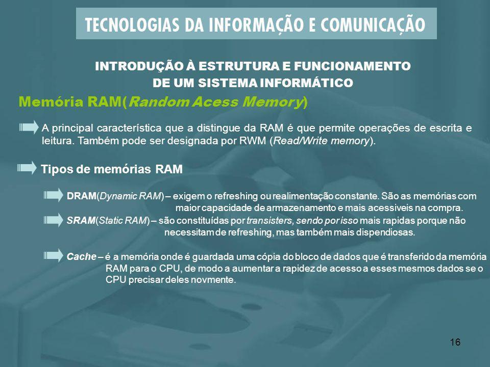 16 Memória RAM(Random Acess Memory) INTRODUÇÃO À ESTRUTURA E FUNCIONAMENTO DE UM SISTEMA INFORMÁTICO A principal característica que a distingue da RAM