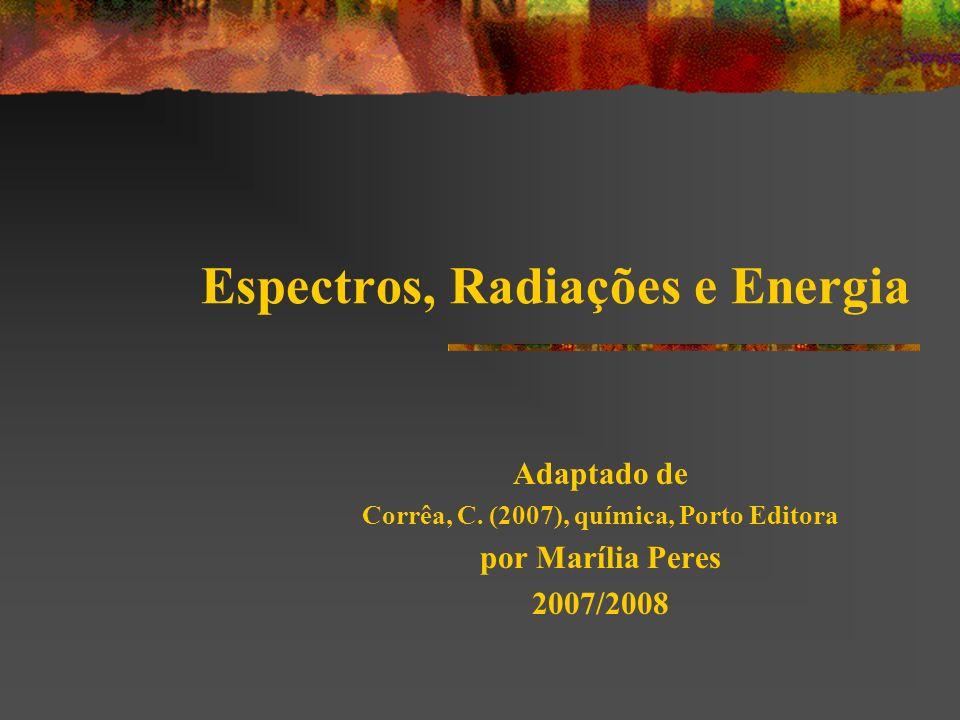 Espectros, Radiações e Energia Adaptado de Corrêa, C. (2007), química, Porto Editora por Marília Peres 2007/2008