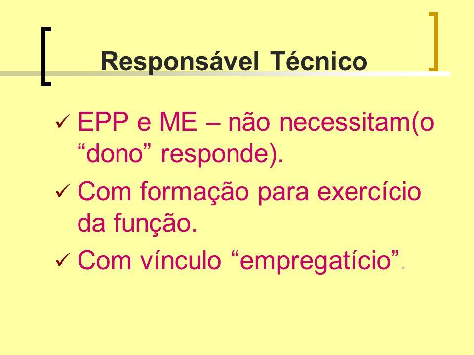 Responsável Técnico EPP e ME – não necessitam(o dono responde). Com formação para exercício da função. Com vínculo empregatício.