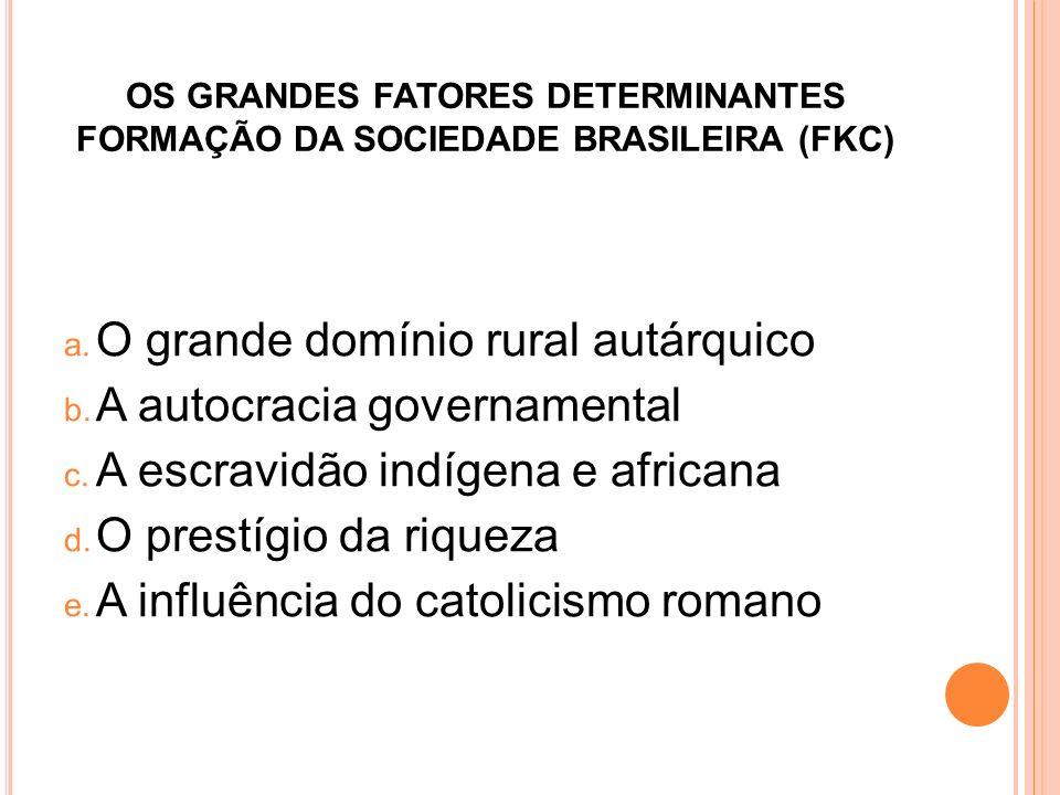 OS GRANDES FATORES DETERMINANTES FORMAÇÃO DA SOCIEDADE BRASILEIRA (FKC) a. O grande domínio rural autárquico b. A autocracia governamental c. A escrav