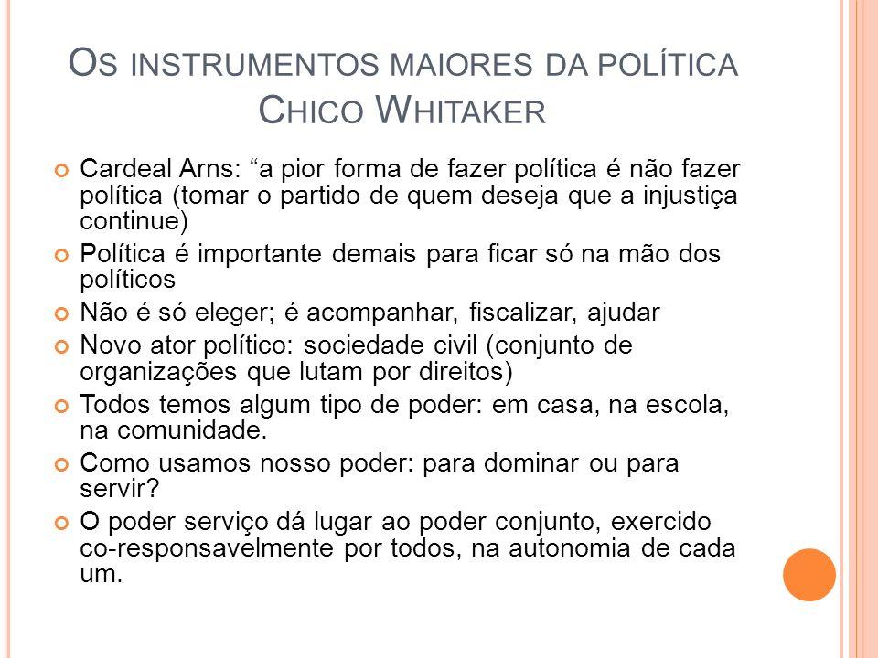 O S INSTRUMENTOS MAIORES DA POLÍTICA C HICO W HITAKER Cardeal Arns: a pior forma de fazer política é não fazer política (tomar o partido de quem desej