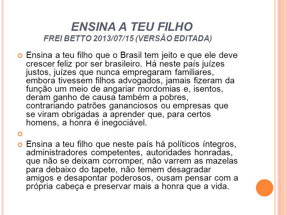 ENSINA A TEU FILHO FREI BETTO 2013/07/15 (VERSÃO EDITADA) Ensina a teu filho que o Brasil tem jeito e que ele deve crescer feliz por ser brasileiro. H