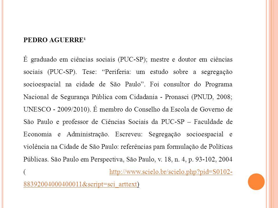PEDRO AGUERRE¹ É graduado em ciências sociais (PUC-SP); mestre e doutor em ciências sociais (PUC-SP). Tese: Periferia: um estudo sobre a segregação so