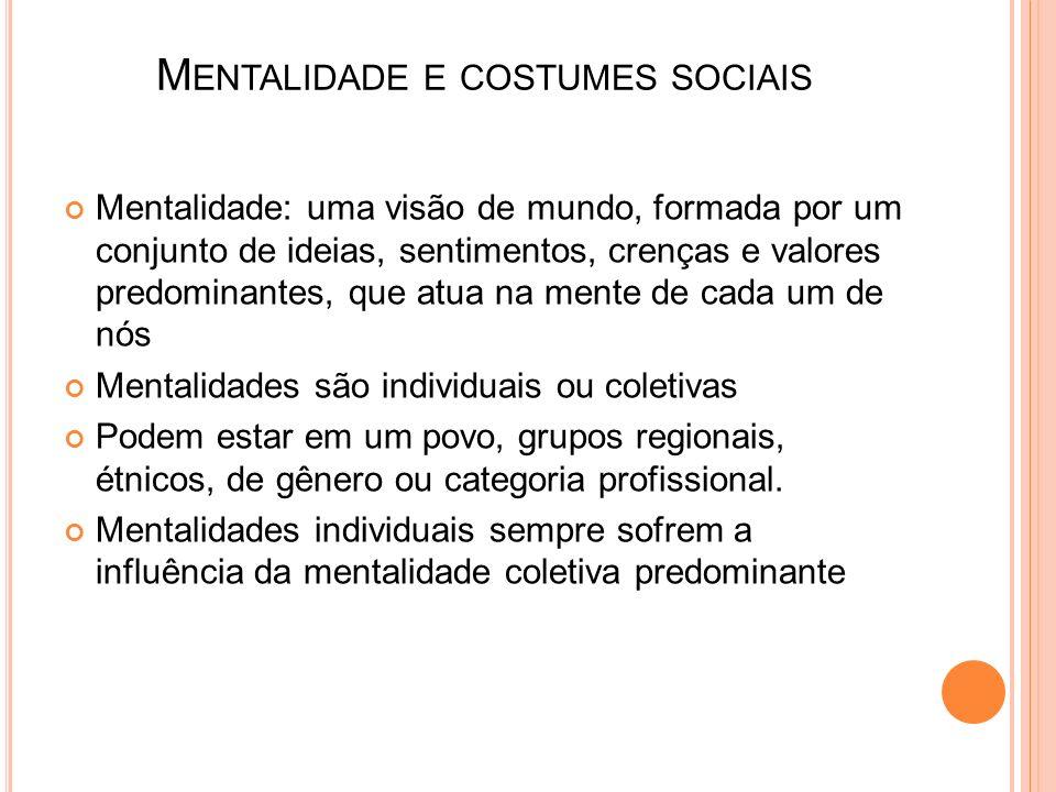 M ENTALIDADE E COSTUMES SOCIAIS Mentalidade: uma visão de mundo, formada por um conjunto de ideias, sentimentos, crenças e valores predominantes, que