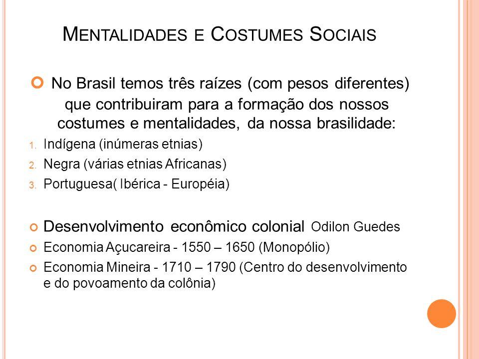 M ENTALIDADES E C OSTUMES S OCIAIS No Brasil temos três raízes (com pesos diferentes) que contribuiram para a formação dos nossos costumes e mentalida