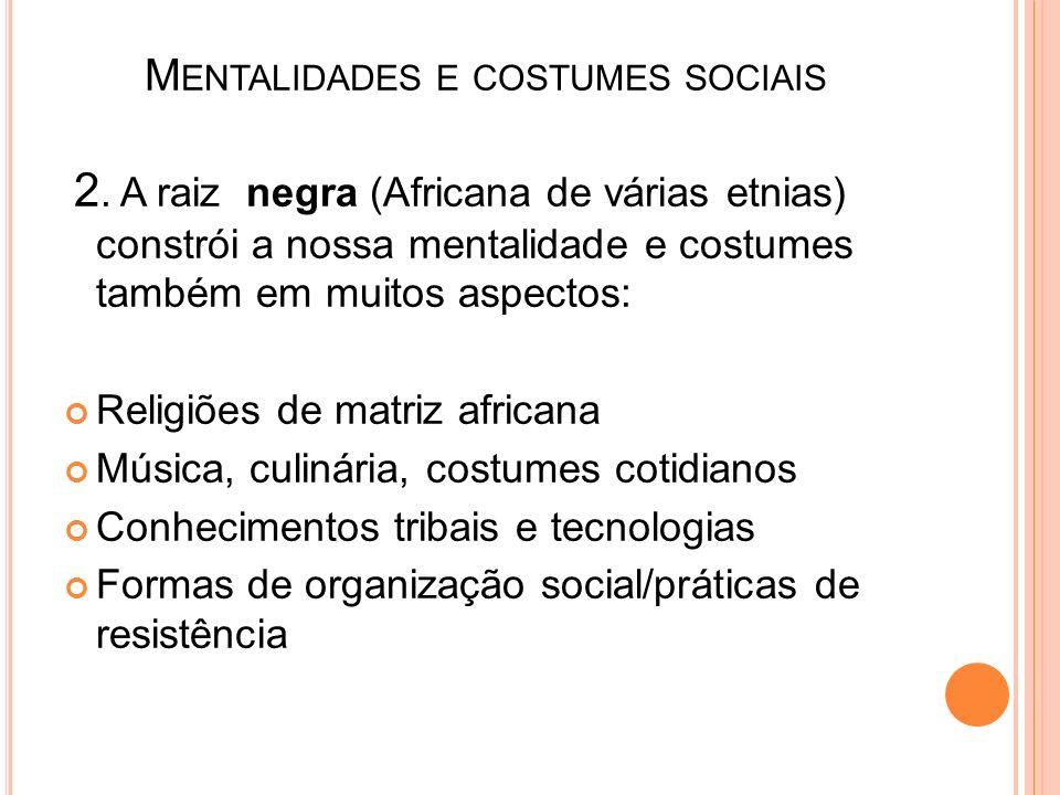 M ENTALIDADES E COSTUMES SOCIAIS 2. A raiz negra (Africana de várias etnias) constrói a nossa mentalidade e costumes também em muitos aspectos: Religi
