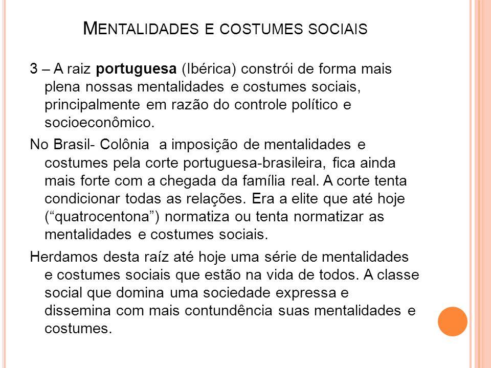 M ENTALIDADES E COSTUMES SOCIAIS 3 – A raiz portuguesa (Ibérica) constrói de forma mais plena nossas mentalidades e costumes sociais, principalmente e