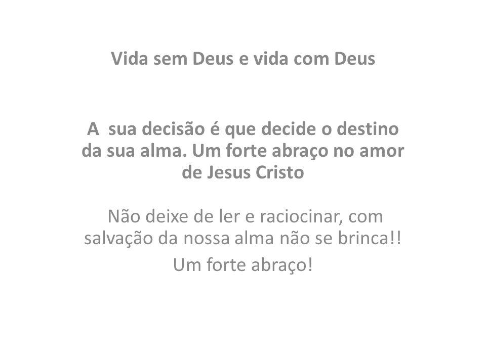 Vida sem Deus e vida com Deus A sua decisão é que decide o destino da sua alma. Um forte abraço no amor de Jesus Cristo Não deixe de ler e raciocinar,