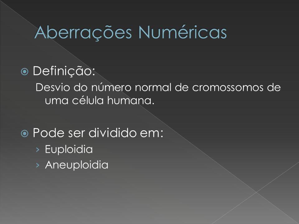 Definição: Desvio do número normal de cromossomos de uma célula humana. Pode ser dividido em: Euploidia Aneuploidia