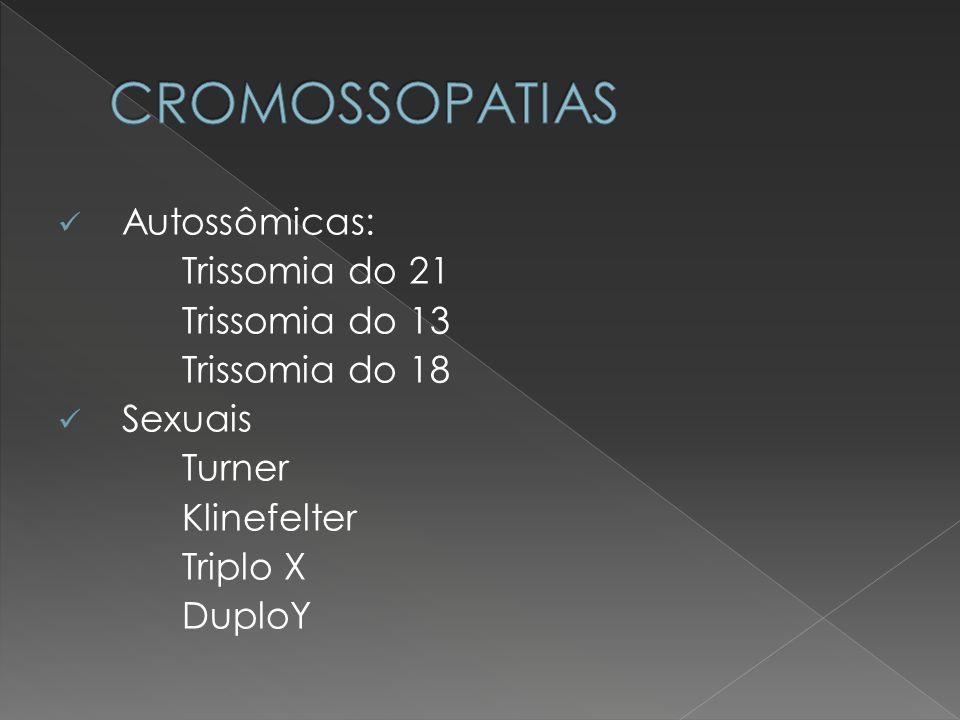 Autossômicas: Trissomia do 21 Trissomia do 13 Trissomia do 18 Sexuais Turner Klinefelter Triplo X DuploY