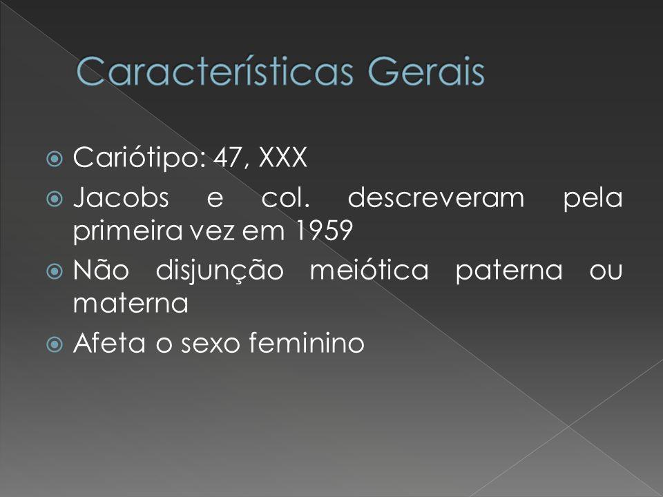 Cariótipo: 47, XXX Jacobs e col. descreveram pela primeira vez em 1959 Não disjunção meiótica paterna ou materna Afeta o sexo feminino