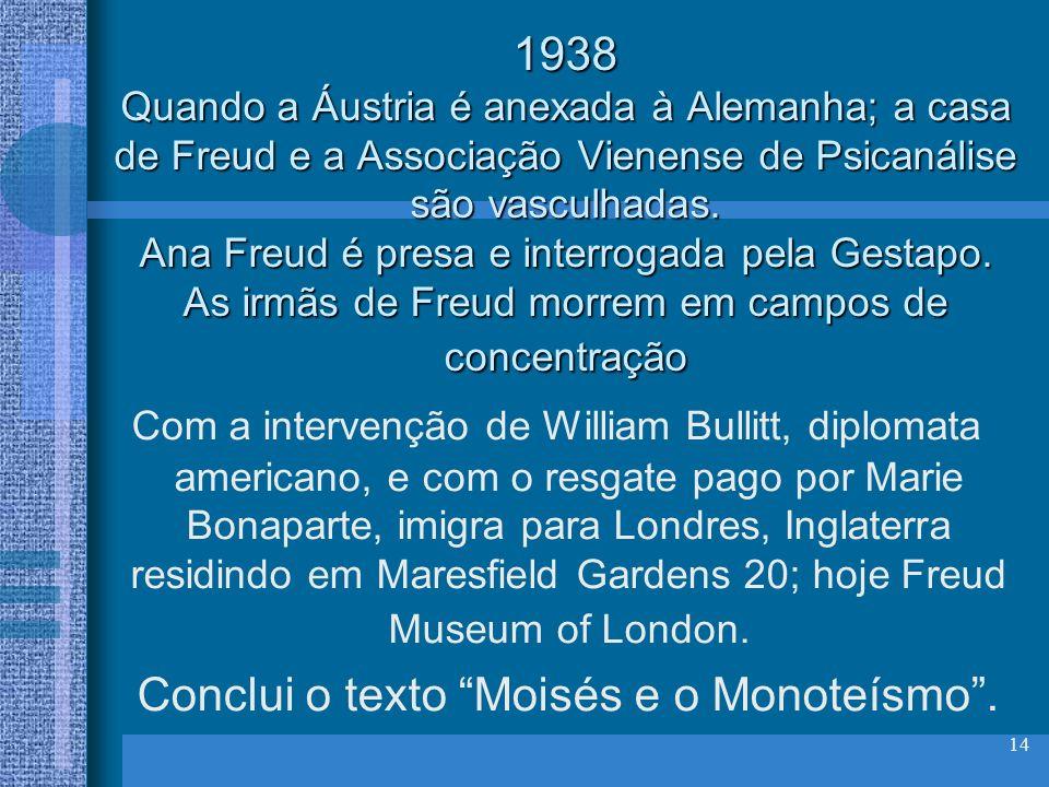 14 1938 Quando a Áustria é anexada à Alemanha; a casa de Freud e a Associação Vienense de Psicanálise são vasculhadas. Ana Freud é presa e interrogada