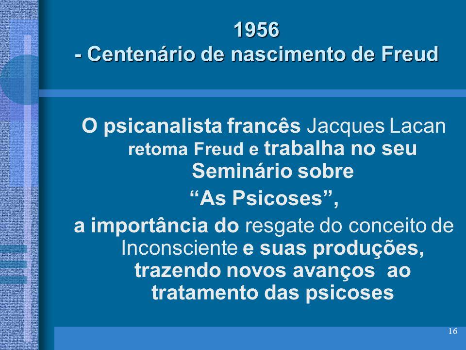 16 1956 - Centenário de nascimento de Freud O psicanalista francês Jacques Lacan retoma Freud e trabalha no seu Seminário sobre As Psicoses, a importâ