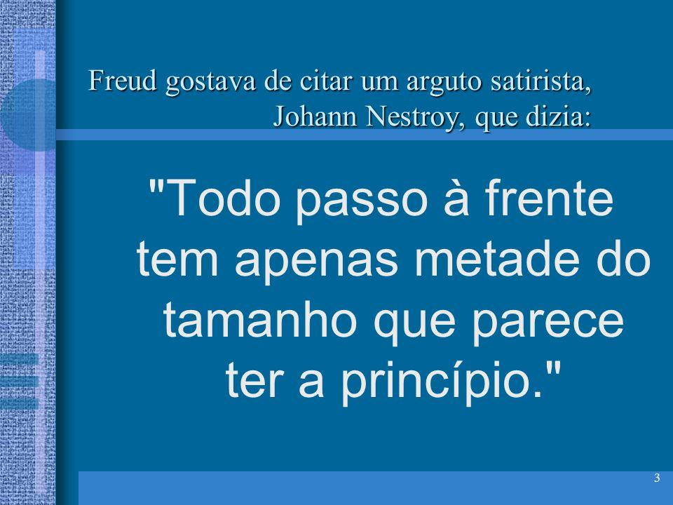 3 Freud gostava de citar um arguto satirista, Johann Nestroy, que dizia: