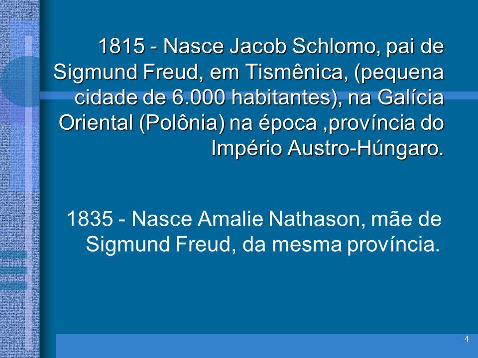 4 1815 - Nasce Jacob Schlomo, pai de Sigmund Freud, em Tismênica, (pequena cidade de 6.000 habitantes), na Galícia Oriental (Polônia) na época,provínc