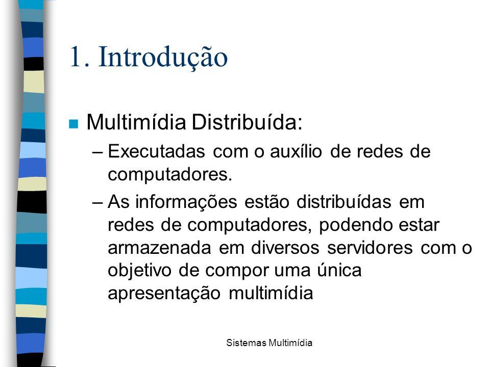 Sistemas Multimídia 1. Introdução n Multimídia Distribuída: –Executadas com o auxílio de redes de computadores. –As informações estão distribuídas em