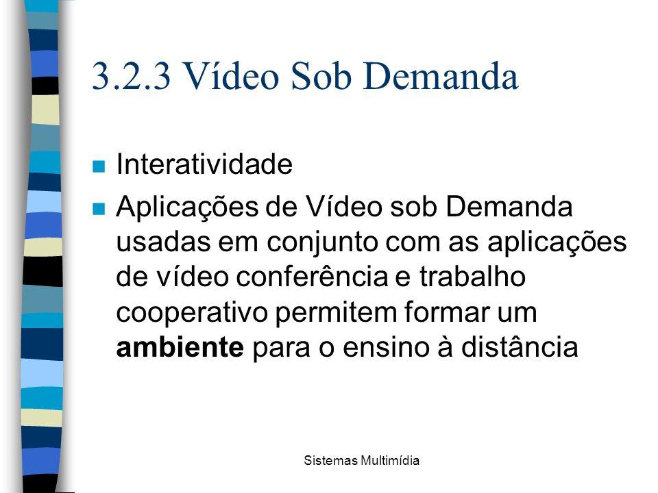 Sistemas Multimídia 3.2.3 Vídeo Sob Demanda n Interatividade n Aplicações de Vídeo sob Demanda usadas em conjunto com as aplicações de vídeo conferênc